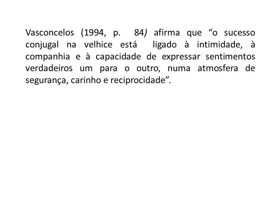 Vasconcelos (1994, p. 84) afirma que o sucesso conjugal na velhice está ligado à intimidade, à companhia e à capacidade de expressar sentimentos verda
