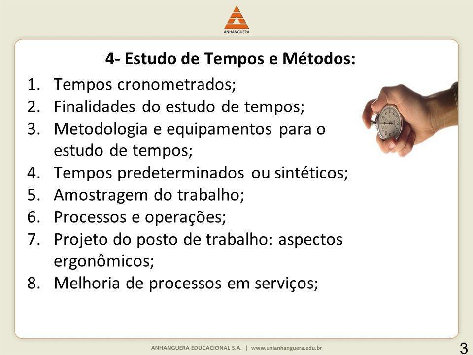 4- Estudo de Tempos e Métodos: 1.Tempos cronometrados; 2.Finalidades do estudo de tempos; 3.Metodologia e equipamentos para o estudo de tempos; 4.Temp