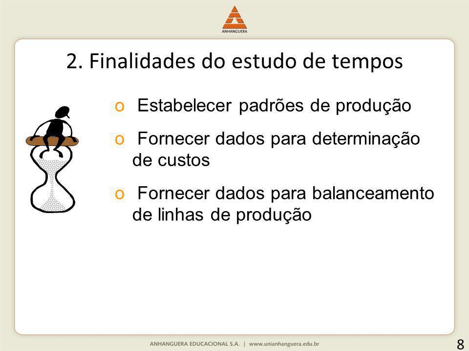 2. Finalidades do estudo de tempos 8 o Estabelecer padrões de produção o Fornecer dados para determinação de custos o Fornecer dados para balanceament
