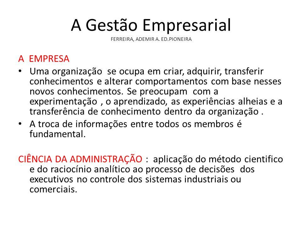 A Gestão Empresarial FERREIRA, ADEMIR A. ED.PIONEIRA A EMPRESA Uma organização se ocupa em criar, adquirir, transferir conhecimentos e alterar comport