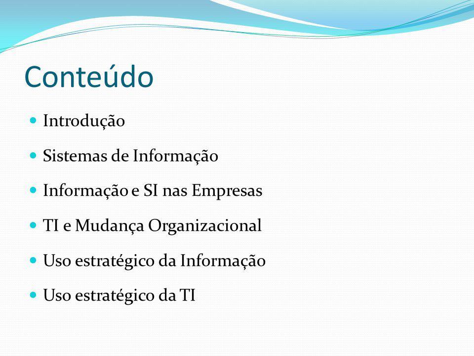Conteúdo Introdução Sistemas de Informação Informação e SI nas Empresas TI e Mudança Organizacional Uso estratégico da Informação Uso estratégico da T