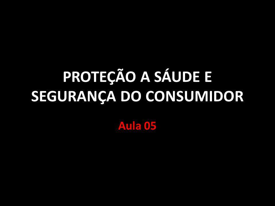 PROTEÇÃO A SÁUDE E SEGURANÇA DO CONSUMIDOR Aula 05