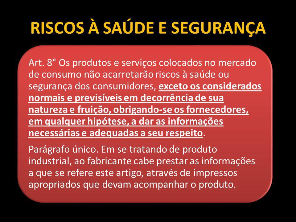 RISCOS À SAÚDE E SEGURANÇA Art. 8° Os produtos e serviços colocados no mercado de consumo não acarretarão riscos à saúde ou segurança dos consumidores
