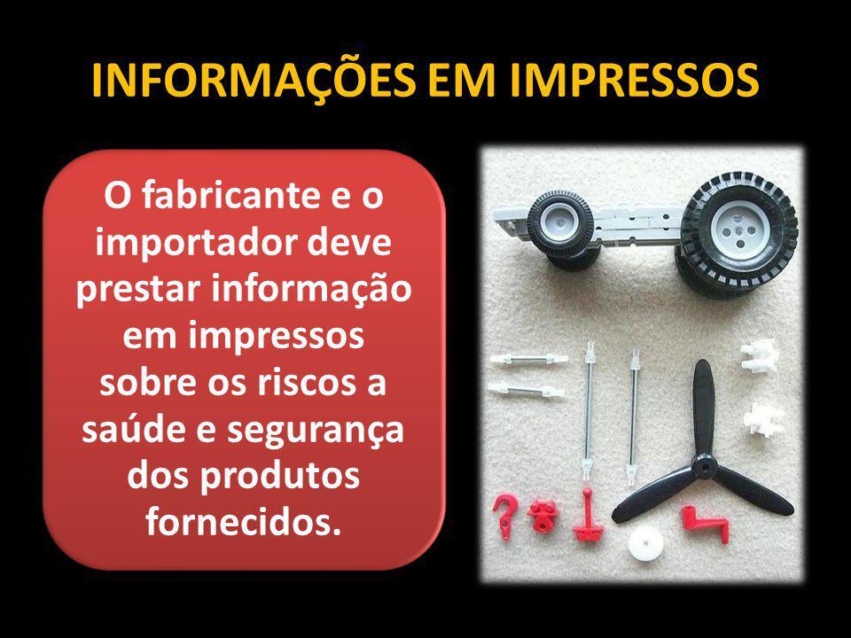 INFORMAÇÕES EM IMPRESSOS O fabricante e o importador deve prestar informação em impressos sobre os riscos a saúde e segurança dos produtos fornecidos.