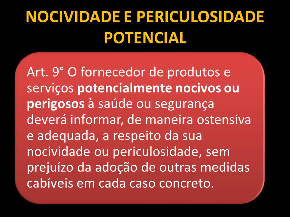 NOCIVIDADE E PERICULOSIDADE POTENCIAL Art. 9° O fornecedor de produtos e serviços potencialmente nocivos ou perigosos à saúde ou segurança deverá info