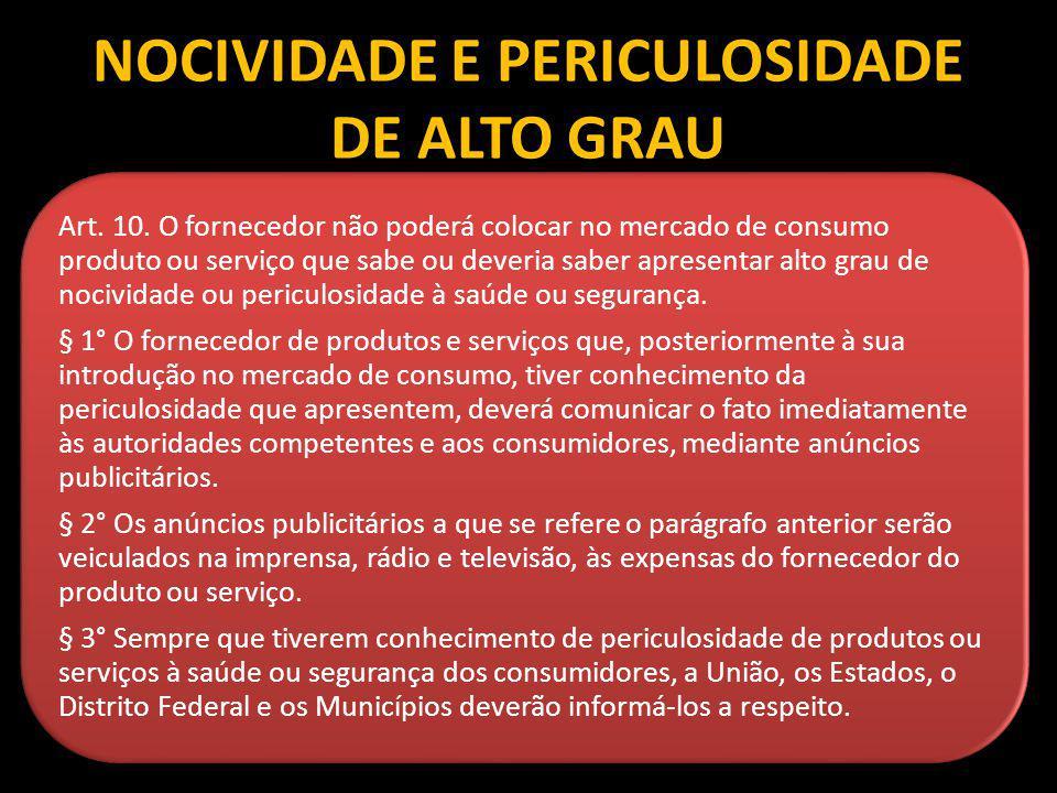 NOCIVIDADE E PERICULOSIDADE DE ALTO GRAU Art. 10. O fornecedor não poderá colocar no mercado de consumo produto ou serviço que sabe ou deveria saber a