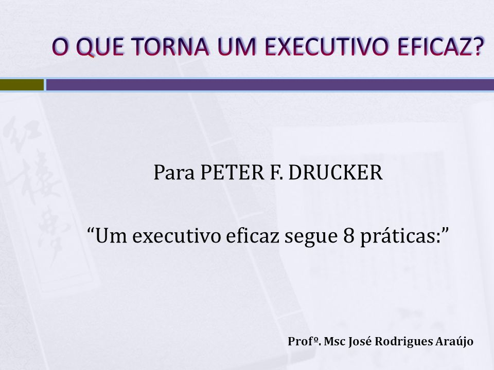 Para PETER F. DRUCKER Um executivo eficaz segue 8 práticas: Profº. Msc José Rodrigues Araújo