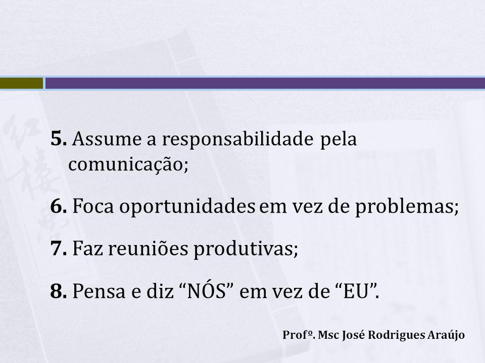 5. Assume a responsabilidade pela comunicação; 6. Foca oportunidades em vez de problemas; 7. Faz reuniões produtivas; 8. Pensa e diz NÓS em vez de EU.