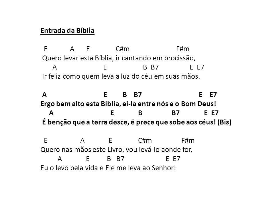 Entrada da Bíblia E A E C#m F#m Quero levar esta Bíblia, ir cantando em procissão, A E B B7 E E7 Ir feliz como quem leva a luz do céu em suas mãos. A