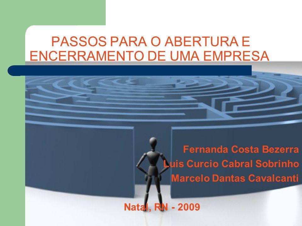 PASSOS PARA O ABERTURA E ENCERRAMENTO DE UMA EMPRESA Fernanda Costa Bezerra Luis Curcio Cabral Sobrinho Marcelo Dantas Cavalcanti Natal, RN - 2009