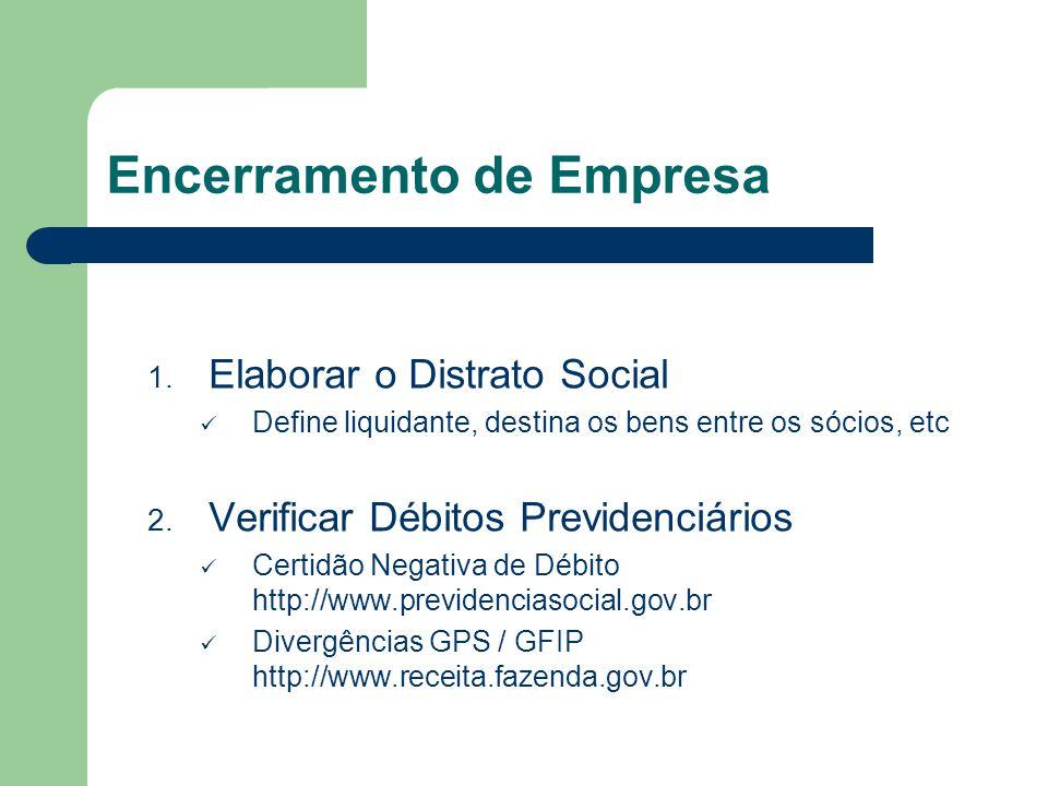 Encerramento de Empresa 1. Elaborar o Distrato Social Define liquidante, destina os bens entre os sócios, etc 2. Verificar Débitos Previdenciários Cer