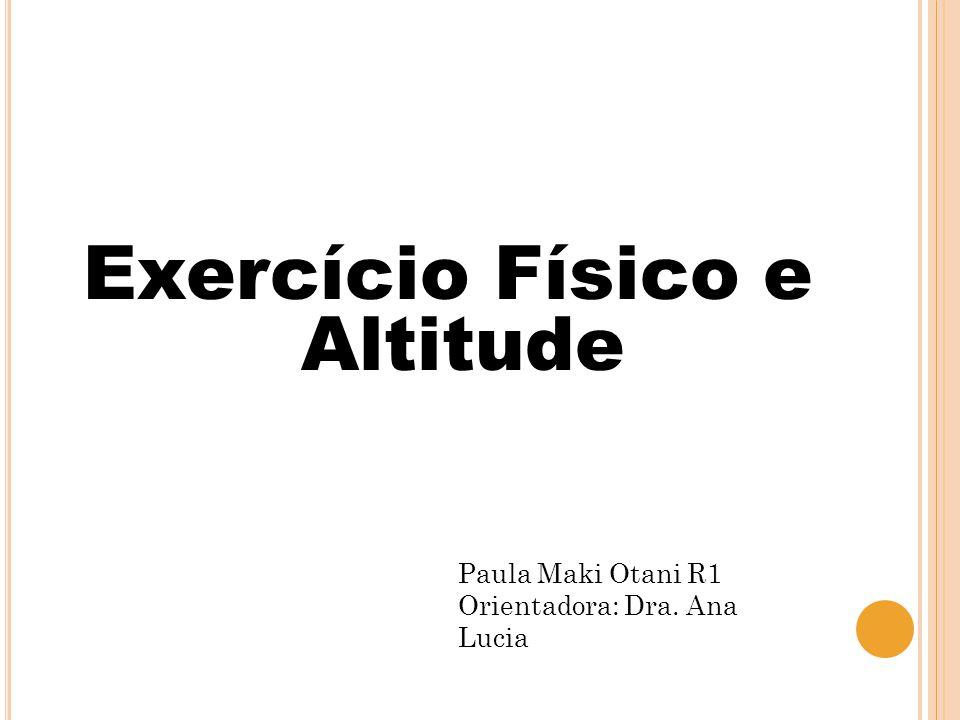 Exercício Físico e Altitude Paula Maki Otani R1 Orientadora: Dra. Ana Lucia