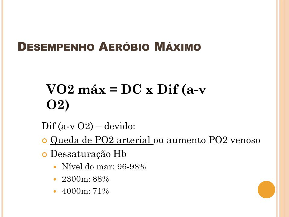 D ESEMPENHO A ERÓBIO M ÁXIMO VO2 máx = DC x Dif (a-v O2) Dif (a-v O2) – devido: Queda de PO2 arterial ou aumento PO2 venoso Dessaturação Hb Nível do m
