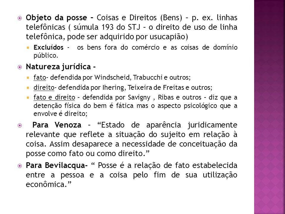 Objeto da posse – Coisas e Direitos (Bens) – p. ex. linhas telefônicas ( súmula 193 do STJ – o direito de uso de linha telefônica, pode ser adquirido