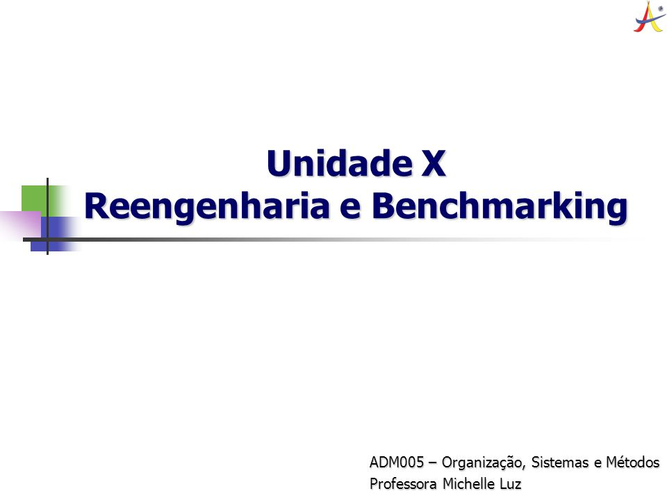 Unidade X Reengenharia e Benchmarking ADM005 – Organização, Sistemas e Métodos Professora Michelle Luz