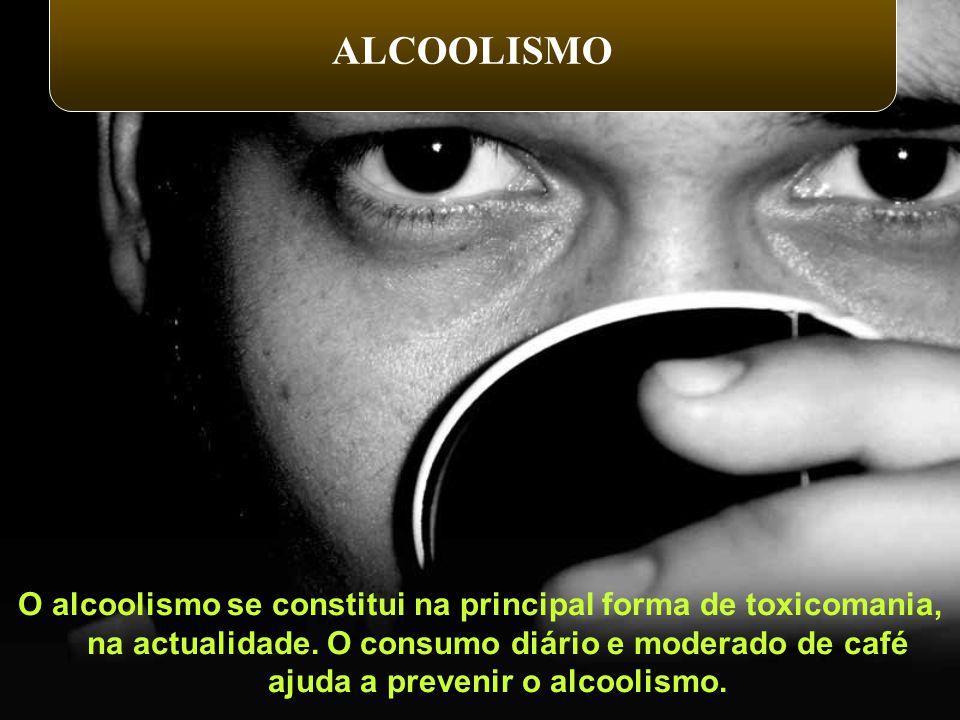 O alcoolismo se constitui na principal forma de toxicomania, na actualidade. O consumo diário e moderado de café ajuda a prevenir o alcoolismo. ALCOOL