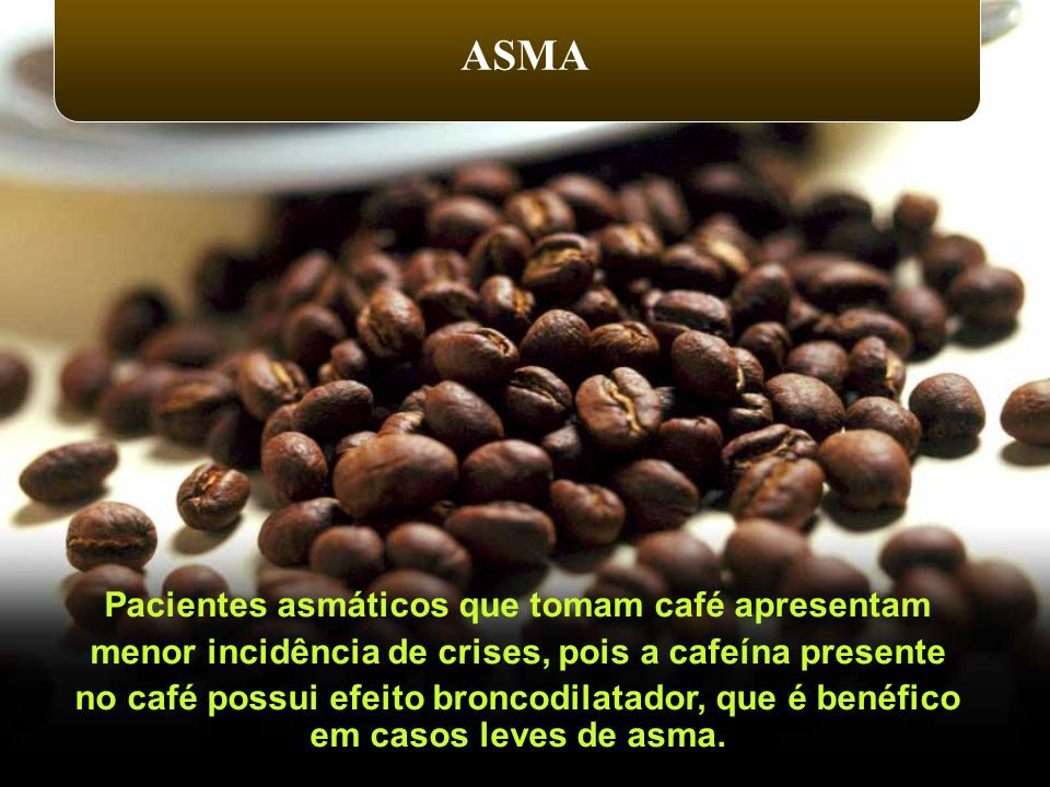 Pacientes asmáticos que tomam café apresentam menor incidência de crises, pois a cafeína presente no café possui efeito broncodilatador, que é benéfic