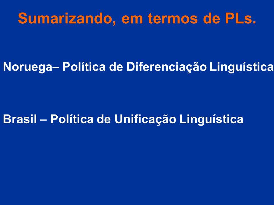 Sumarizando, em termos de PLs. Noruega– Política de Diferenciação Linguística Brasil – Política de Unificação Linguística