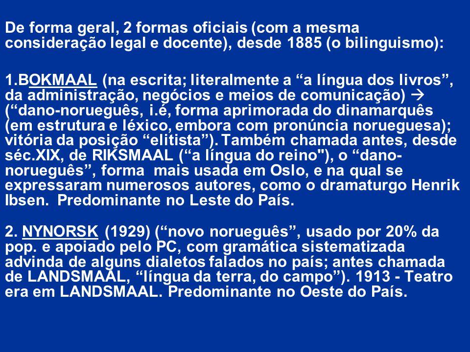 De forma geral, 2 formas oficiais (com a mesma consideração legal e docente), desde 1885 (o bilinguismo): 1.BOKMAAL (na escrita; literalmente a a líng