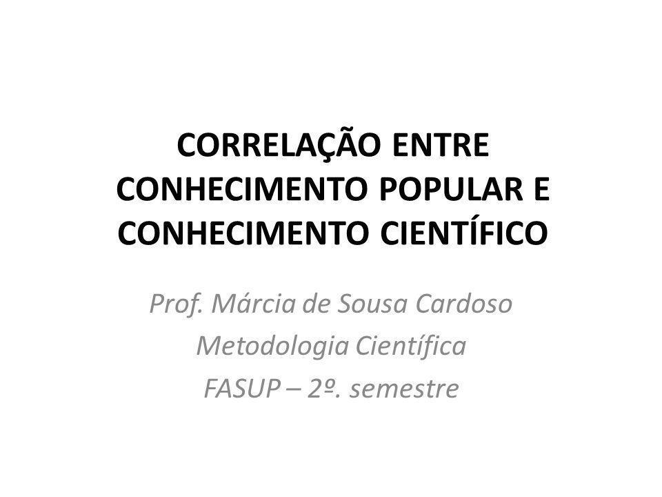 CORRELAÇÃO ENTRE CONHECIMENTO POPULAR E CONHECIMENTO CIENTÍFICO Prof. Márcia de Sousa Cardoso Metodologia Científica FASUP – 2º. semestre