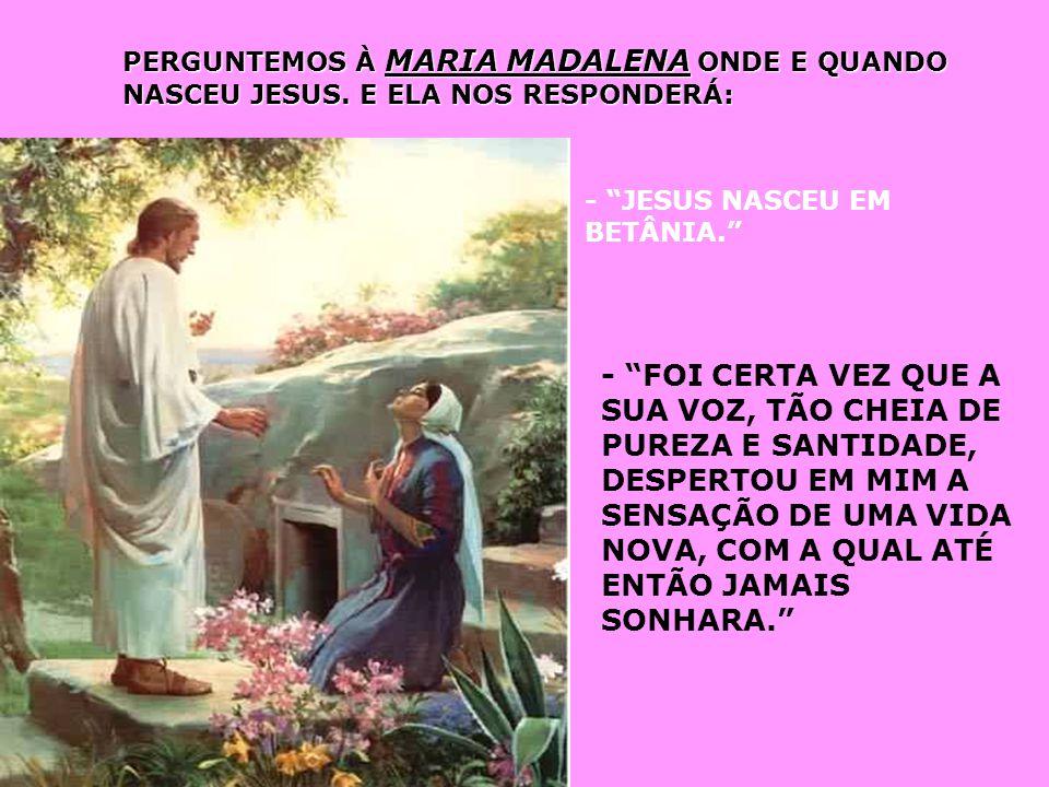 PERGUNTEMOS À MARIA MADALENA ONDE E QUANDO NASCEU JESUS.