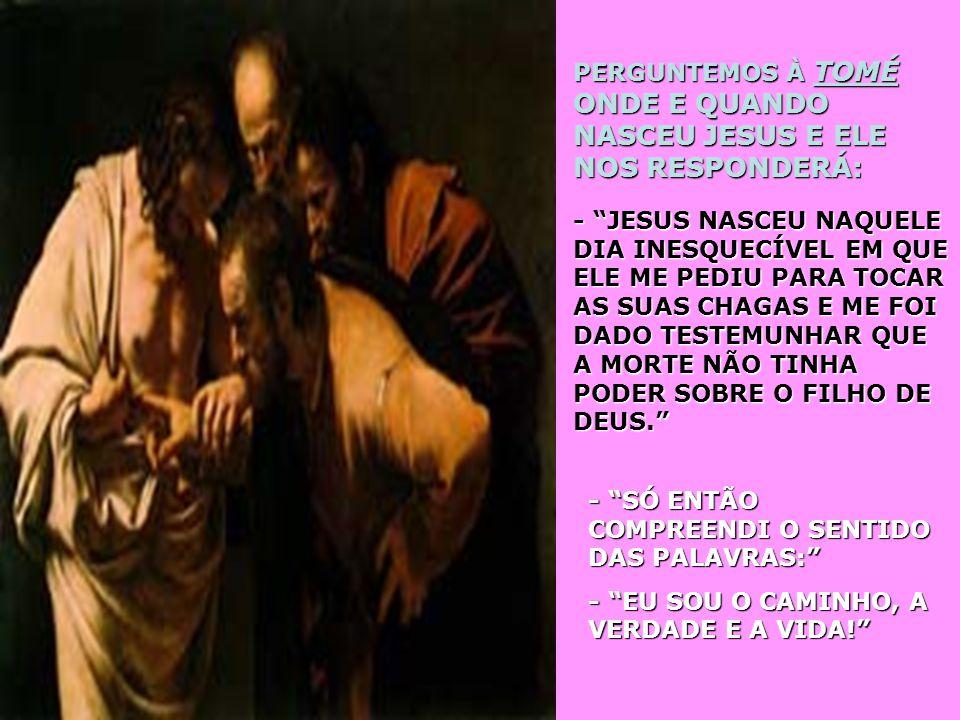 PERGUNTEMOS À TOMÉ ONDE E QUANDO NASCEU JESUS E ELE NOS RESPONDERÁ: - JESUS NASCEU NAQUELE DIA INESQUECÍVEL EM QUE ELE ME PEDIU PARA TOCAR AS SUAS CHAGAS E ME FOI DADO TESTEMUNHAR QUE A MORTE NÃO TINHA PODER SOBRE O FILHO DE DEUS.