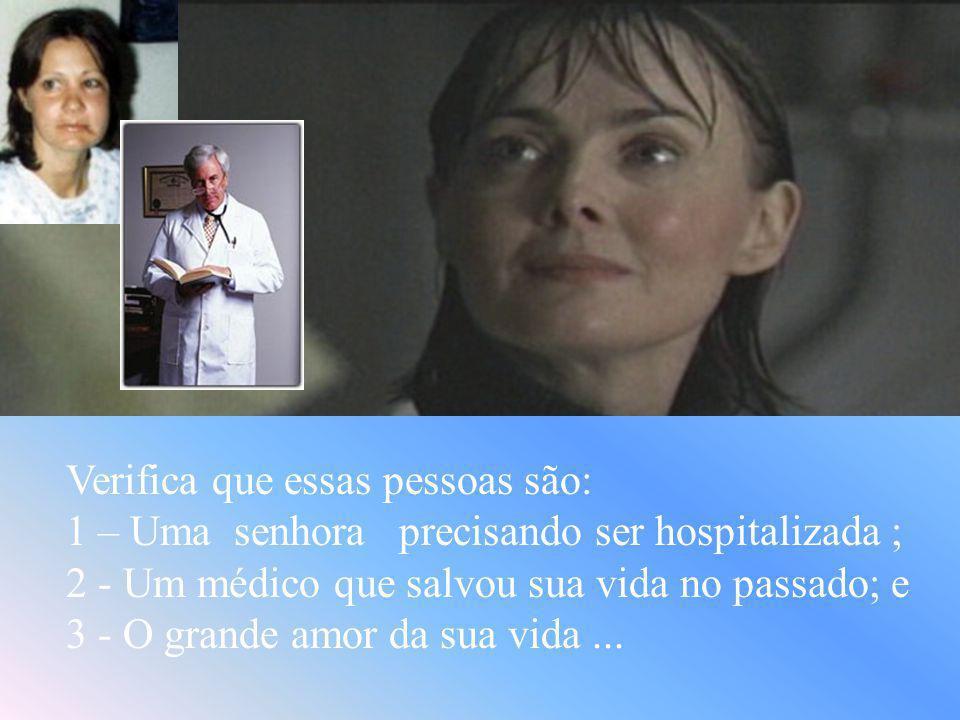 Verifica que essas pessoas são: 1 – Uma senhora precisando ser hospitalizada ; 2 - Um médico que salvou sua vida no passado; e 3 - O grande amor da sua vida...