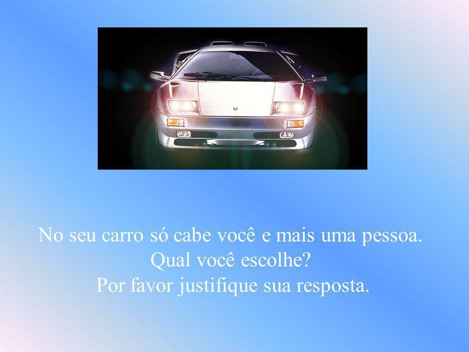 No seu carro só cabe você e mais uma pessoa. Qual você escolhe? Por favor justifique sua resposta.