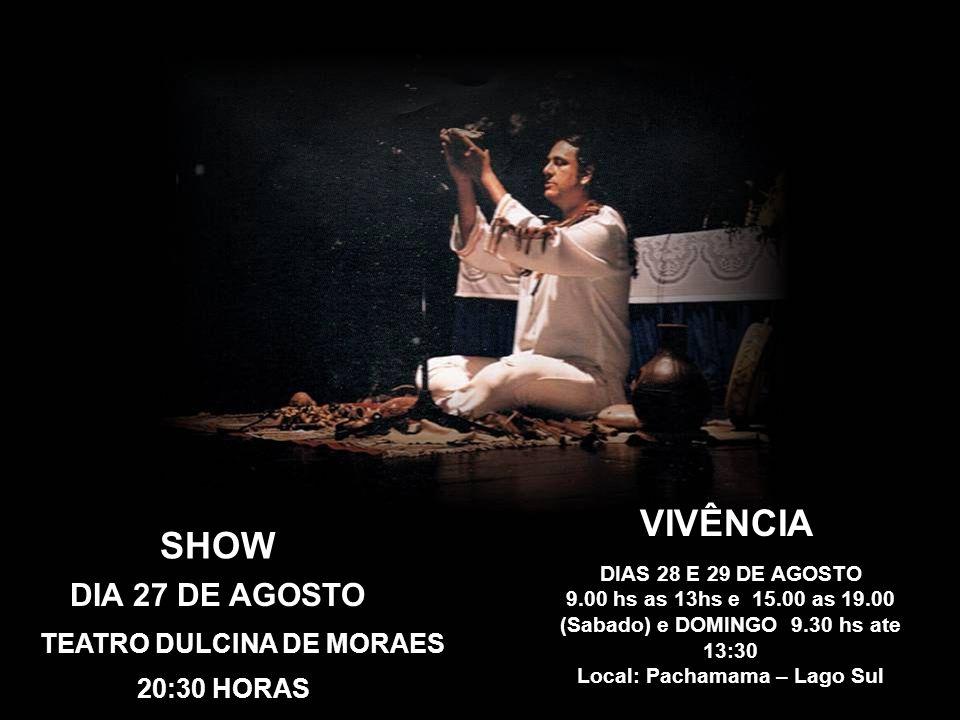 SHOW DIA 27 DE AGOSTO TEATRO DULCINA DE MORAES 20:30 HORAS VIVÊNCIA DIAS 28 E 29 DE AGOSTO 9.00 hs as 13hs e 15.00 as 19.00 (Sabado) e DOMINGO 9.30 hs ate 13:30 Local: Pachamama – Lago Sul
