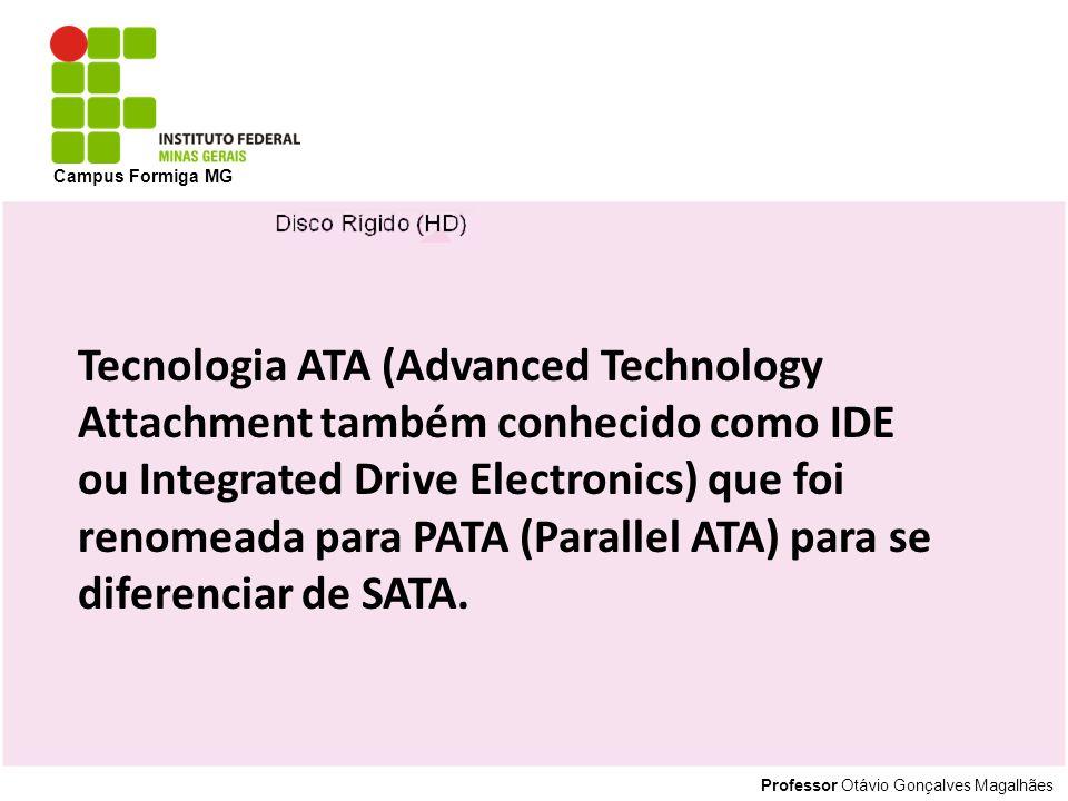 Professor Otávio Gonçalves Magalhães Campus Formiga MG Tecnologia ATA (Advanced Technology Attachment também conhecido como IDE ou Integrated Drive Electronics) que foi renomeada para PATA (Parallel ATA) para se diferenciar de SATA.