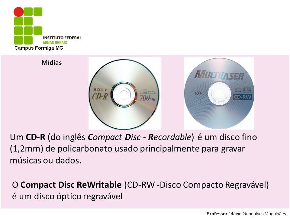 Professor Otávio Gonçalves Magalhães Campus Formiga MG Mídias Um CD-R (do inglês Compact Disc - Recordable) é um disco fino (1,2mm) de policarbonato usado principalmente para gravar músicas ou dados.