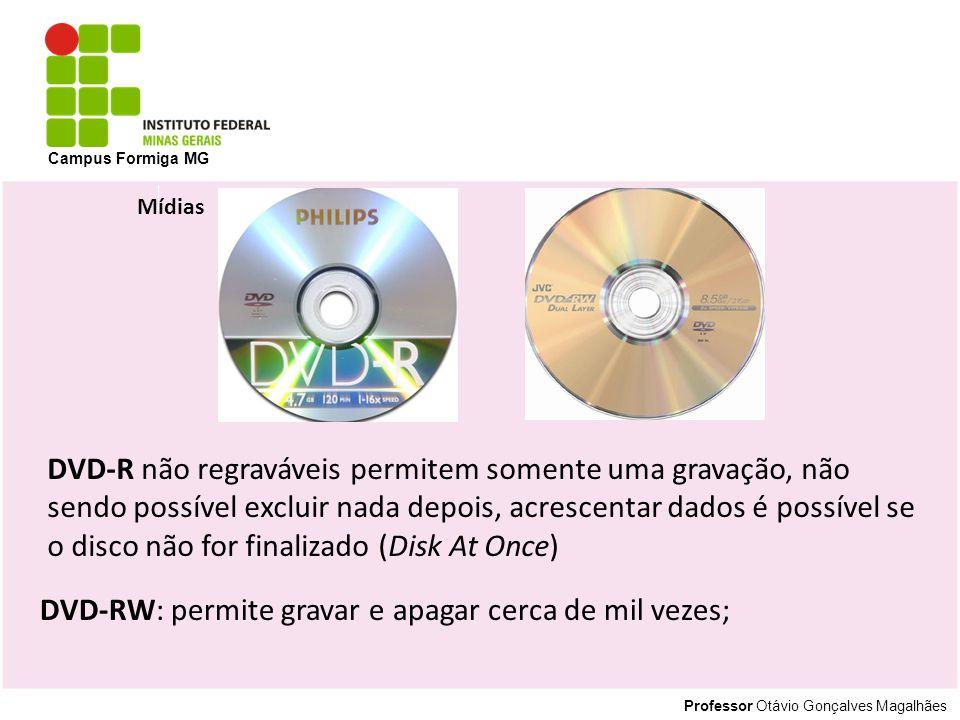 Professor Otávio Gonçalves Magalhães Campus Formiga MG Mídias DVD-R não regraváveis permitem somente uma gravação, não sendo possível excluir nada depois, acrescentar dados é possível se o disco não for finalizado (Disk At Once) DVD-RW: permite gravar e apagar cerca de mil vezes;
