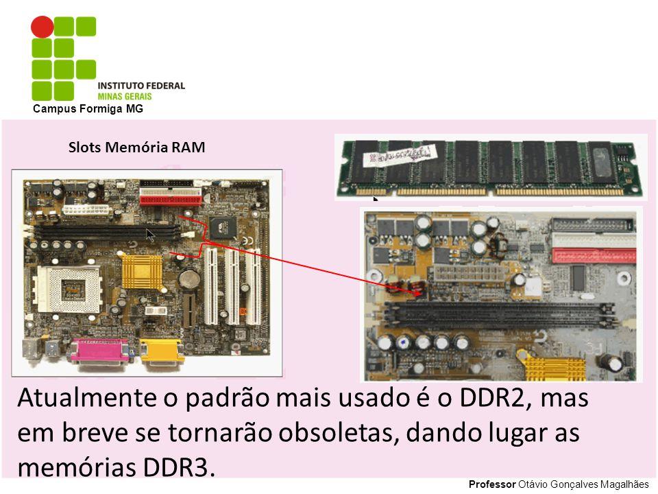 Professor Otávio Gonçalves Magalhães Campus Formiga MG Atualmente o padrão mais usado é o DDR2, mas em breve se tornarão obsoletas, dando lugar as mem