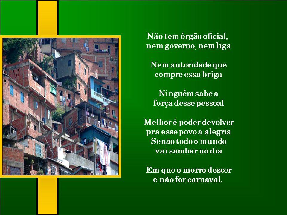 O povo virá de cortiço, alagado e favela Mostrando a miséria sobre a passarela Sem a fantasia que sai no jornal. Vai ser uma única escola, uma só bate