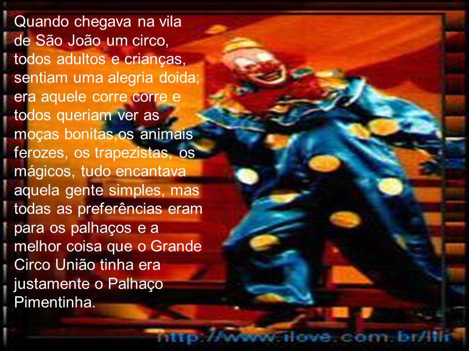Quando chegava na vila de São João um circo, todos adultos e crianças, sentiam uma alegria doida; era aquele corre corre e todos queriam ver as moças bonitas,os animais ferozes, os trapezistas, os mágicos, tudo encantava aquela gente simples, mas todas as preferências eram para os palhaços e a melhor coisa que o Grande Circo União tinha era justamente o Palhaço Pimentinha.