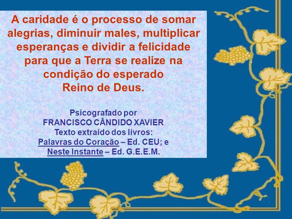 A caridade é o processo de somar alegrias, diminuir males, multiplicar esperanças e dividir a felicidade para que a Terra se realize na condição do esperado Reino de Deus.