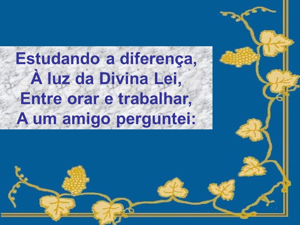 Estudando a diferença, À luz da Divina Lei, Entre orar e trabalhar, A um amigo perguntei: