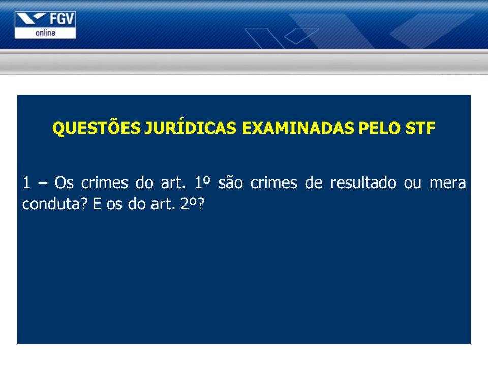 QUESTÕES JURÍDICAS EXAMINADAS PELO STF 1 – Os crimes do art. 1º são crimes de resultado ou mera conduta? E os do art. 2º?