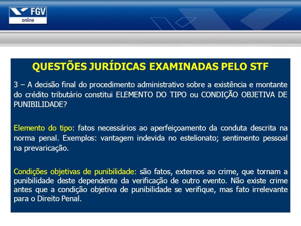 QUESTÕES JURÍDICAS EXAMINADAS PELO STF 3 – A decisão final do procedimento administrativo sobre a existência e montante do crédito tributário constitui ELEMENTO DO TIPO ou CONDIÇÃO OBJETIVA DE PUNIBILIDADE.