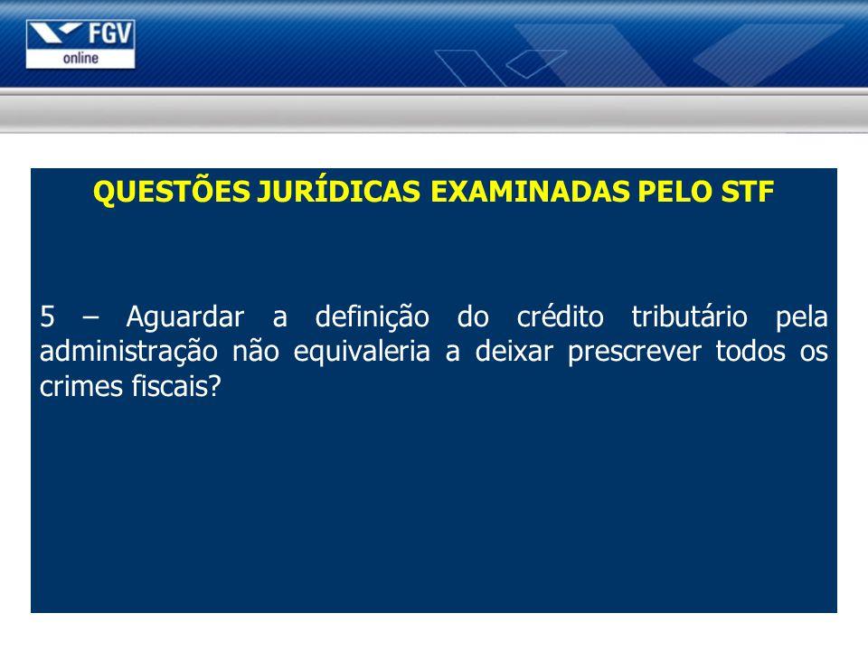 QUESTÕES JURÍDICAS EXAMINADAS PELO STF 5 – Aguardar a definição do crédito tributário pela administração não equivaleria a deixar prescrever todos os crimes fiscais?