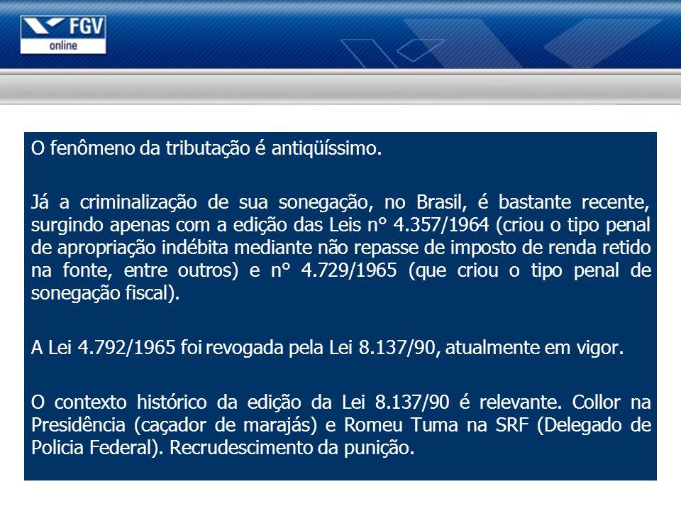 O fenômeno da tributação é antiqüíssimo. Já a criminalização de sua sonegação, no Brasil, é bastante recente, surgindo apenas com a edição das Leis n°