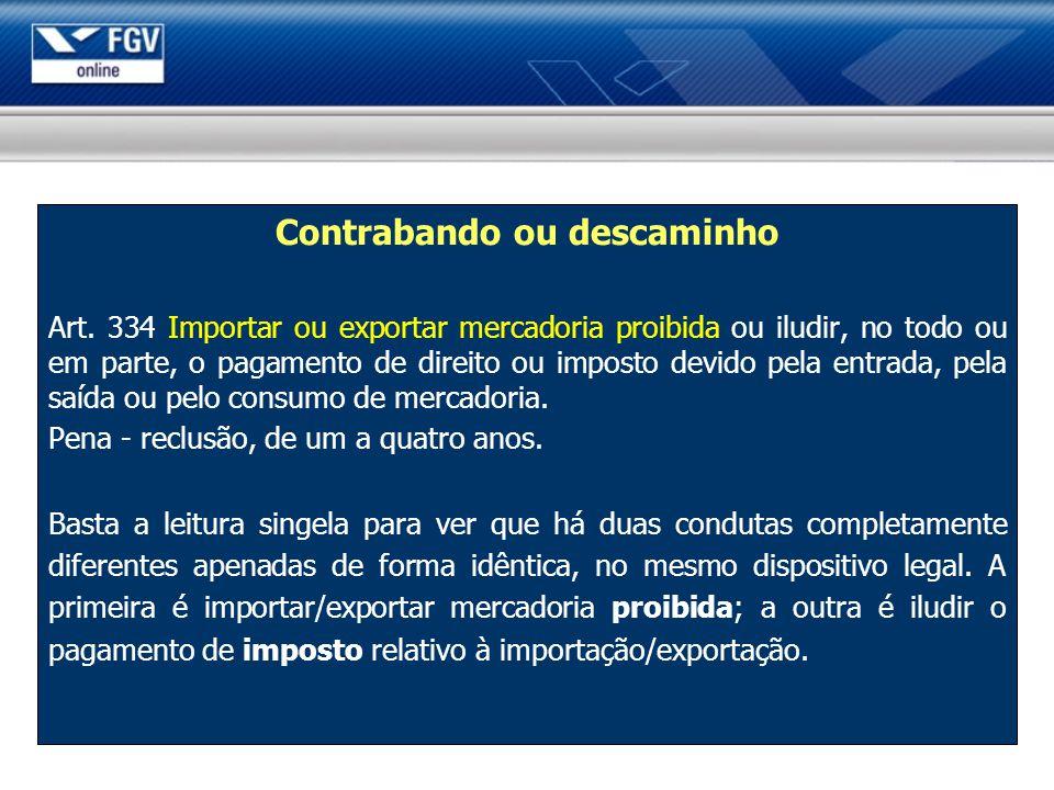 Contrabando ou descaminho Art. 334 Importar ou exportar mercadoria proibida ou iludir, no todo ou em parte, o pagamento de direito ou imposto devido p