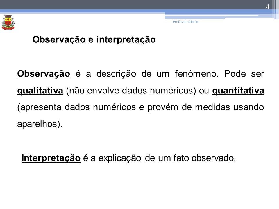 Prof. Luiz Alfredo 4 Observação e interpretação Observação é a descrição de um fenômeno. Pode ser qualitativa (não envolve dados numéricos) ou quantit