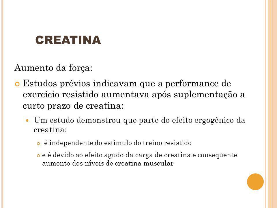 CREATINA Aumento da força: Estudos prévios indicavam que a performance de exercício resistido aumentava após suplementação a curto prazo de creatina: