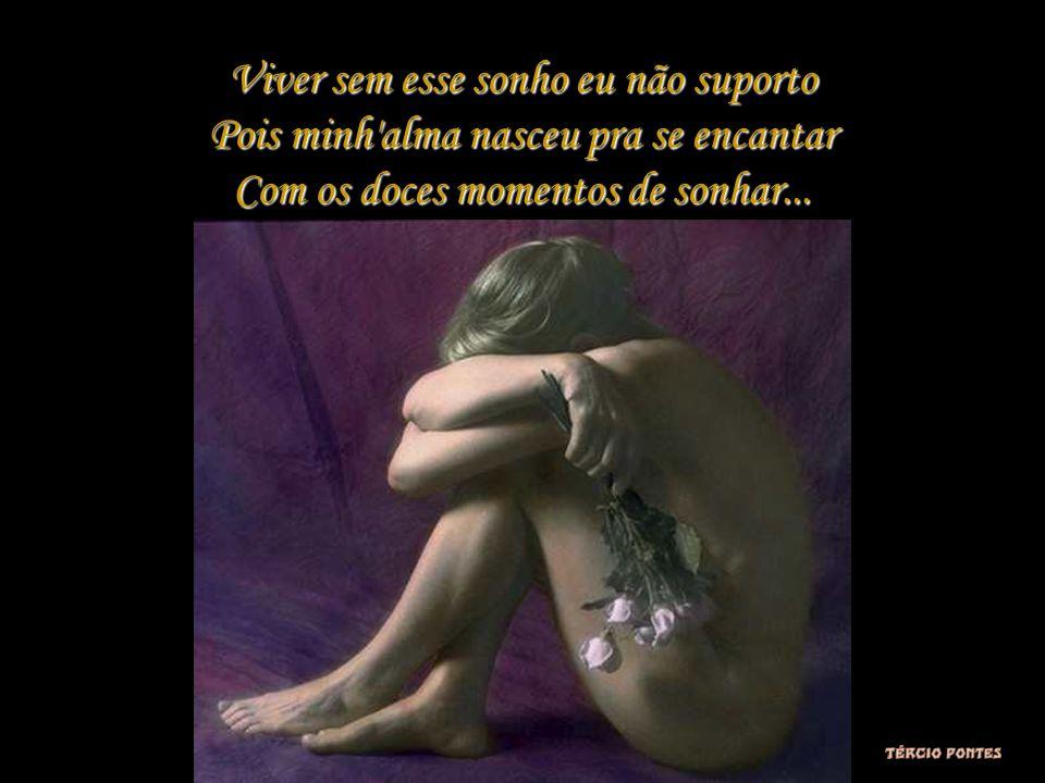 Viver sem esse sonho eu não suporto Pois minh alma nasceu pra se encantar Com os doces momentos de sonhar...