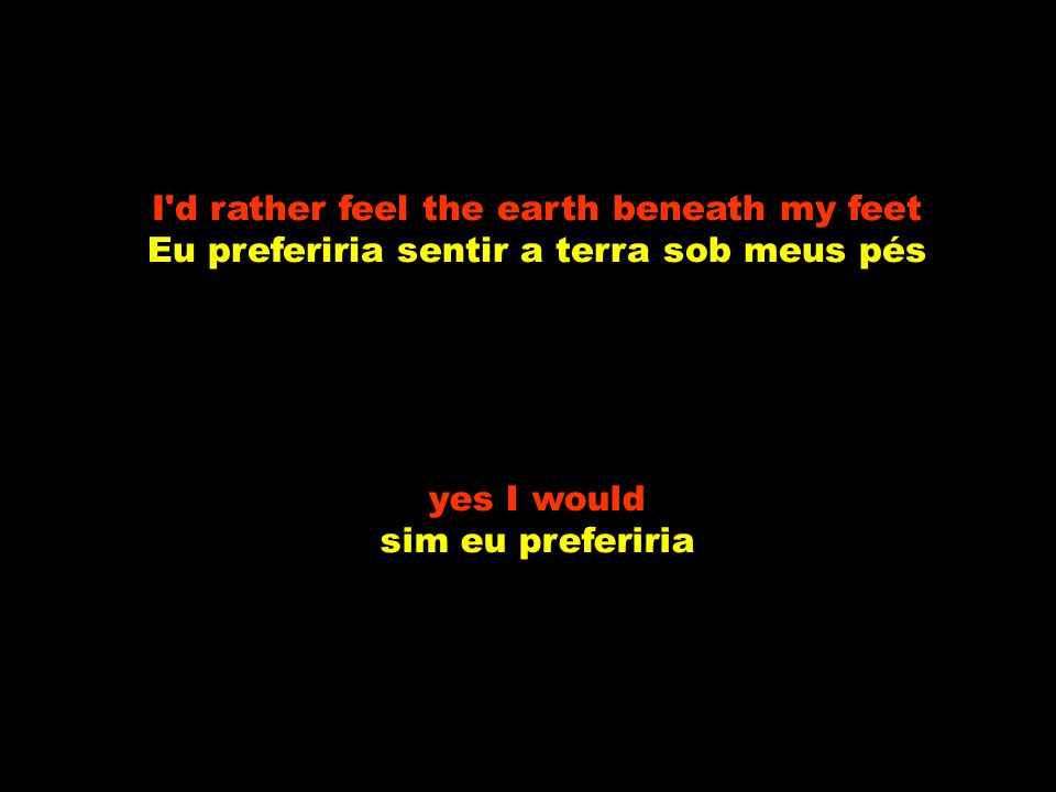 I d rather feel the earth beneath my feet Eu preferiria sentir a terra sob meus pés yes I would sim eu preferiria
