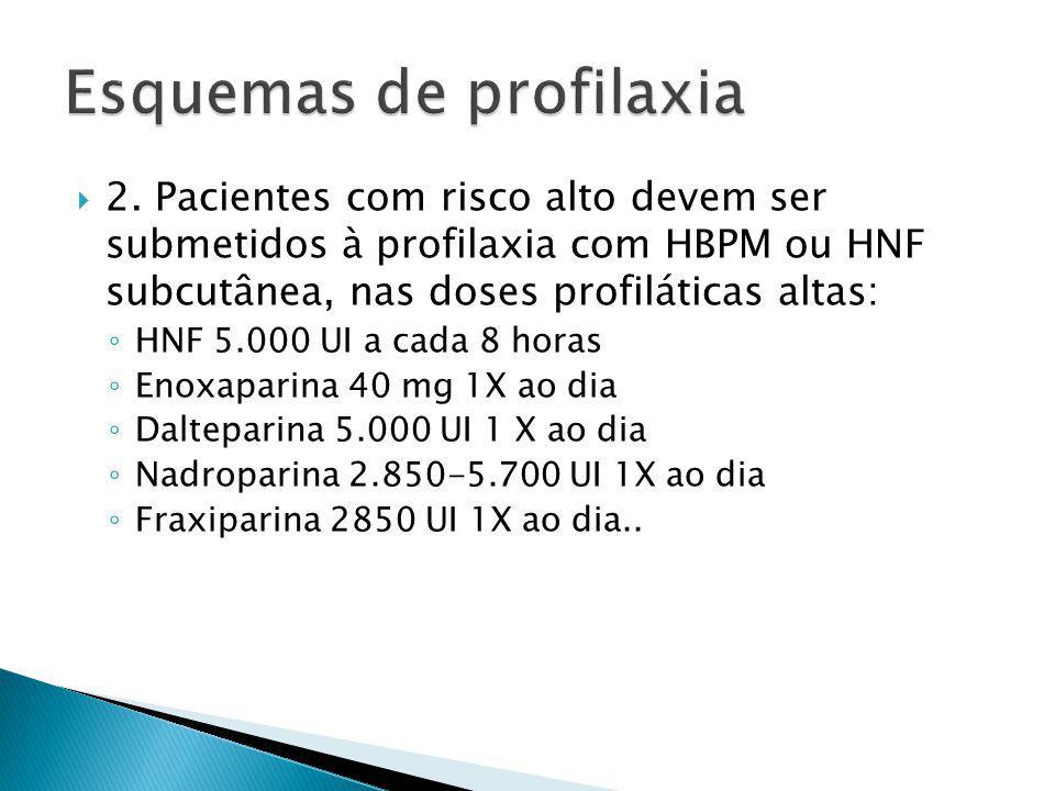 2. Pacientes com risco alto devem ser submetidos à profilaxia com HBPM ou HNF subcutânea, nas doses profiláticas altas: HNF 5.000 UI a cada 8 horas En
