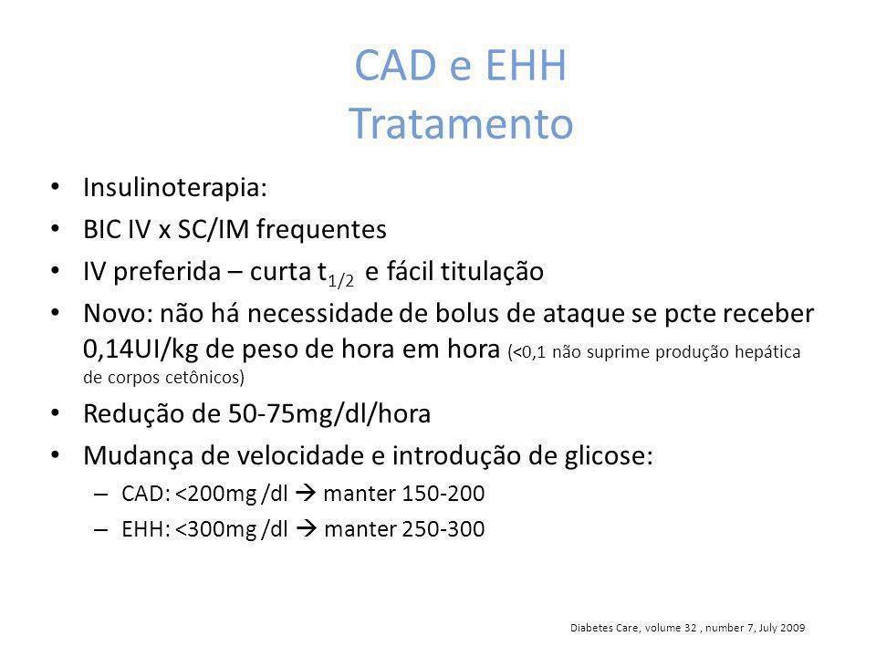 CAD e EHH Tratamento Insulinoterapia: BIC IV x SC/IM frequentes IV preferida – curta t 1/2 e fácil titulação Novo: não há necessidade de bolus de ataque se pcte receber 0,14UI/kg de peso de hora em hora (<0,1 não suprime produção hepática de corpos cetônicos) Redução de 50-75mg/dl/hora Mudança de velocidade e introdução de glicose: – CAD: <200mg /dl manter 150-200 – EHH: <300mg /dl manter 250-300 Diabetes Care, volume 32, number 7, July 2009