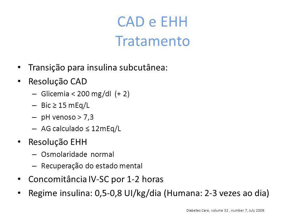 CAD e EHH Tratamento Transição para insulina subcutânea: Resolução CAD – Glicemia < 200 mg/dl (+ 2) – Bic 15 mEq/L – pH venoso > 7,3 – AG calculado 12mEq/L Resolução EHH – Osmolaridade normal – Recuperação do estado mental Concomitância IV-SC por 1-2 horas Regime insulina: 0,5-0,8 UI/kg/dia (Humana: 2-3 vezes ao dia) Diabetes Care, volume 32, number 7, July 2009