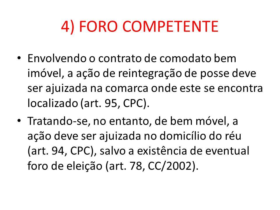 4) FORO COMPETENTE Envolvendo o contrato de comodato bem imóvel, a ação de reintegração de posse deve ser ajuizada na comarca onde este se encontra localizado (art.
